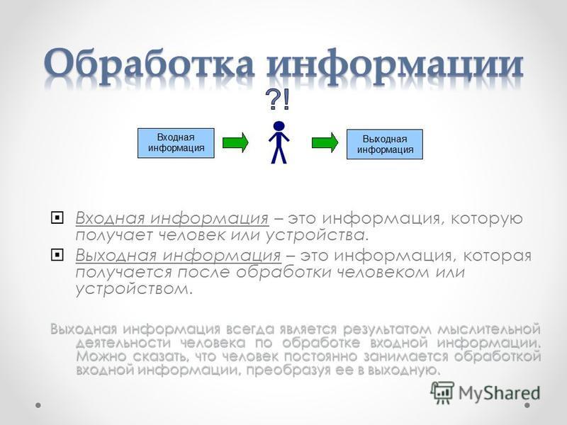 Входная информация – это информация, которую получает человек или устройства. Выходная информация – это информация, которая получается после обработки человеком или устройством. Выходная информация всегда является результатом мыслительной деятельност