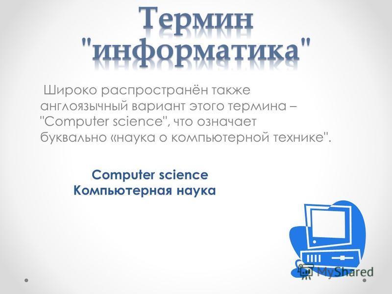 Широко распространён также англоязычный вариант этого термина – Сomputer science, что означает буквально «наука о компьютерной технике. Сomputer science Компьютерная наука