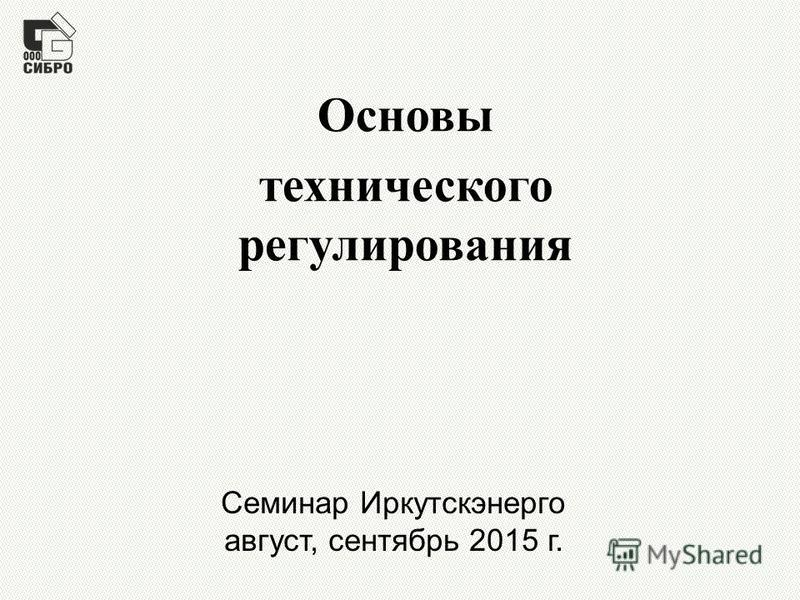 Семинар Иркутскэнерго август, сентябрь 2015 г. Основы технического регулирования