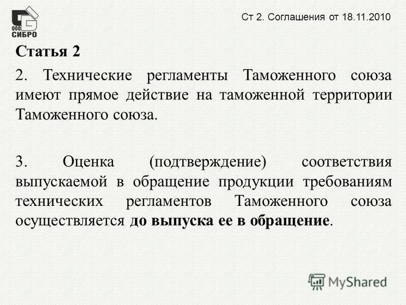 Ст 2. Соглашения от 18.11.2010 Статья 2 2. Технические регламенты Таможенного союза имеют прямое действие на таможенной территории Таможенного союза. 3. Оценка (подтверждение) соответствия выпускаемой в обращение продукции требованиям технических рег