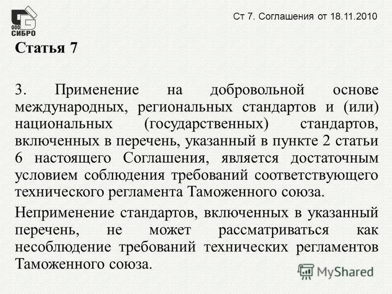 Ст 7. Соглашения от 18.11.2010 Статья 7 3. Применение на добровольной основе международных, региональных стандартов и (или) национальных (государственных) стандартов, включенных в перечень, указанный в пункте 2 статьи 6 настоящего Соглашения, являетс