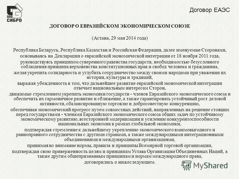 Договор ЕАЭС ДОГОВОР О ЕВРАЗИЙСКОМ ЭКОНОМИЧЕСКОМ СОЮЗЕ (Астана, 29 мая 2014 года) Республика Беларусь, Республика Казахстан и Российская Федерация, далее именуемые Сторонами, основываясь на Декларации о евразийской экономической интеграции от 18 нояб