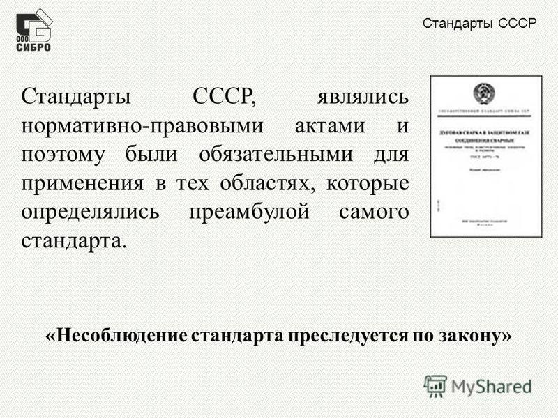 Стандарты СССР Стандарты СССР, являлись нормативно-правовыми актами и поэтому были обязательными для применения в тех областях, которые определялись преамбулой самого стандарта. «Несоблюдение стандарта преследуется по закону»