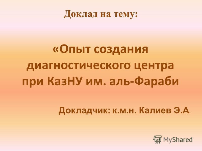 «Опыт создания диагностического центра при КазНУ им. аль-Фараби Доклад на тему: Докладчик: к.м.н. Калиев Э.А.