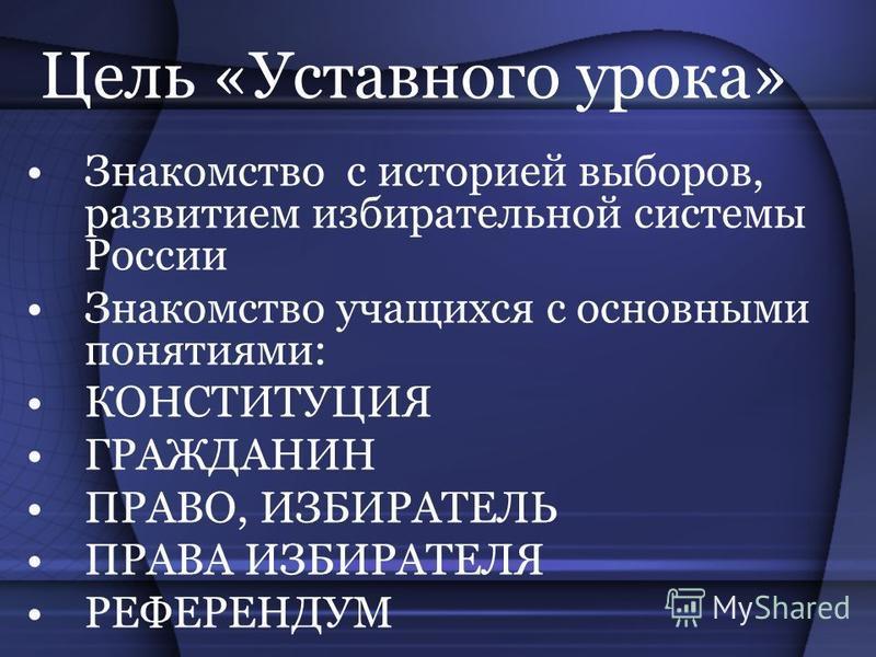 Цель «Уставного урока» Знакомство с историей выборов, развитием избирательной системы России Знакомство учащихся с основными понятиями: КОНСТИТУЦИЯ ГРАЖДАНИН ПРАВО, ИЗБИРАТЕЛЬ ПРАВА ИЗБИРАТЕЛЯ РЕФЕРЕНДУМ