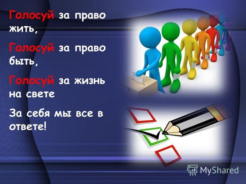 Голосуй за право жить, Голосуй за право быть, Голосуй за жизнь на свете За себя мы все в ответе!