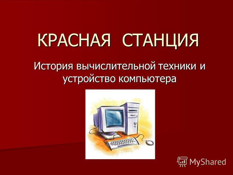 КРАСНАЯ СТАНЦИЯ История вычислительной техники и устройство компьютера