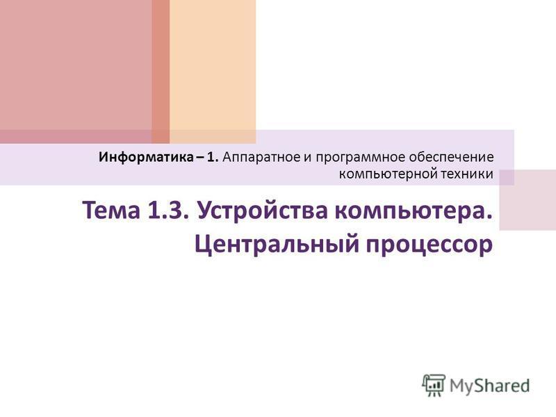 Тема 1.3. Устройства компьютера. Центральный процессор Информатика – 1. Аппаратное и программное обеспечение компьютерной техники