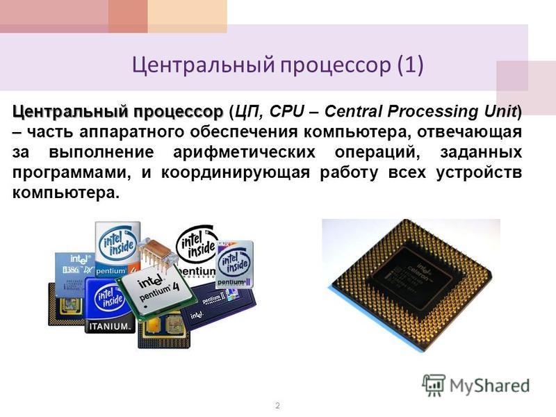 Центральный процессор (1) Центральный процессор Центральный процессор (ЦП, CPU – Central Processing Unit) – часть аппаратного обеспечения компьютера, отвечающая за выполнение арифметических операций, заданных программами, и координирующая работу всех