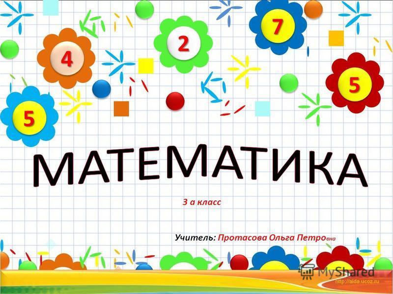 3 а класс Учитель: Протасова Ольга Петро вна 22 44 55 77 55