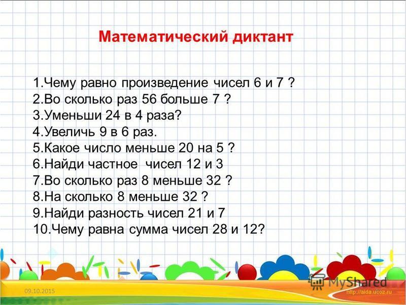 09.10.201517 Математический диктант 1. Чему равно произведение чисел 6 и 7 ? 2. Во сколько раз 56 больше 7 ? 3. Уменьши 24 в 4 раза? 4. Увеличь 9 в 6 раз. 5. Какое число меньше 20 на 5 ? 6. Найди частное чисел 12 и 3 7. Во сколько раз 8 меньше 32 ? 8
