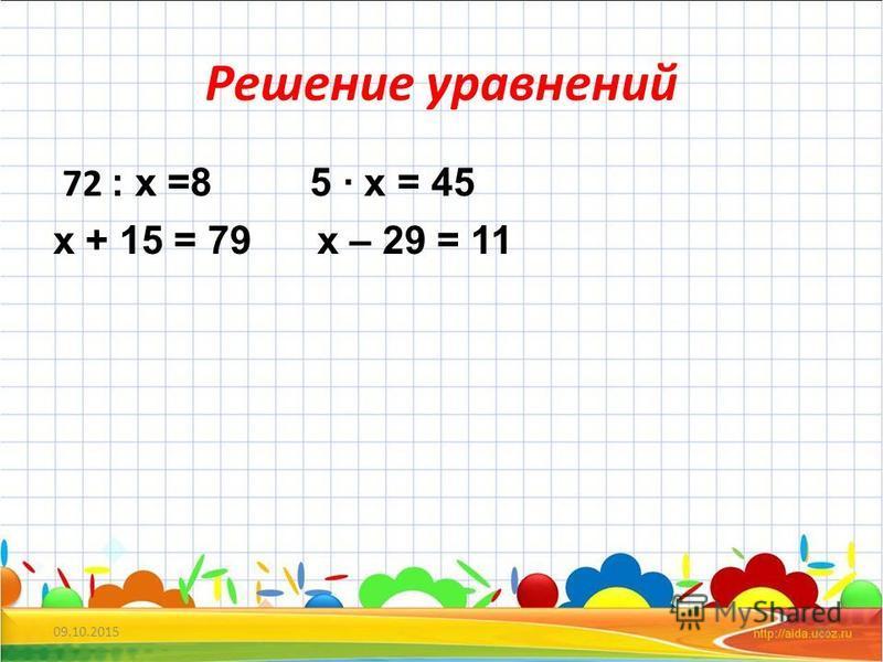 Решение уравнений 72 : x =8 5 x = 45 x + 15 = 79 x – 29 = 11 09.10.201522