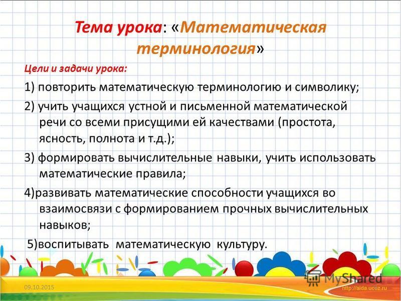 Тема урока: «Математическая терминология» Цели и задачи урока: 1) повторить математическую терминологию и символику; 2) учить учащихся устной и письменной математической речи со всеми присущими ей качествами (простота, ясюность, полнота и т.д.); 3) ф