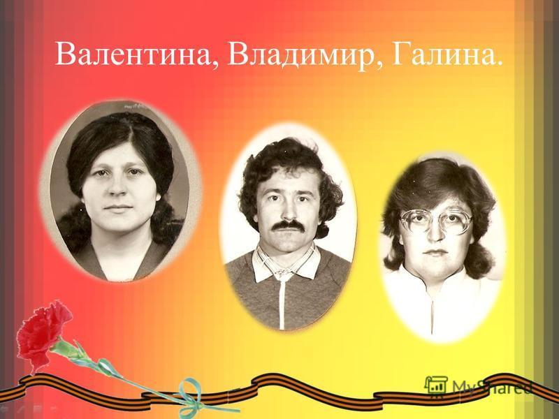 Валентина, Владимир, Галина.