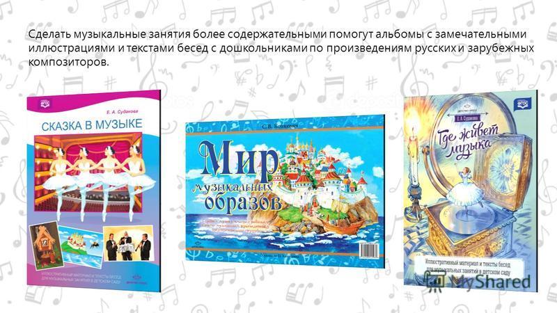 Сделать музыкальные занятия более содержательными помогут альбомы с замечательными иллюстрациями и текстами бесед с дошкольниками по произведениям русских и зарубежных композиторов.