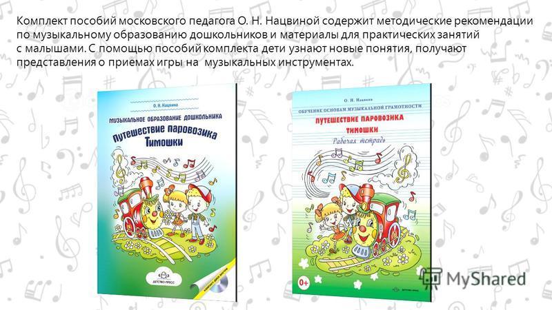 Комплект пособий московского педагога О. Н. Нацвиной содержит методические рекомендации по музыкальному образованию дошкольников и материалы для практических занятий с малышами. C помощью пособий комплекта дети узнают новые понятия, получают представ