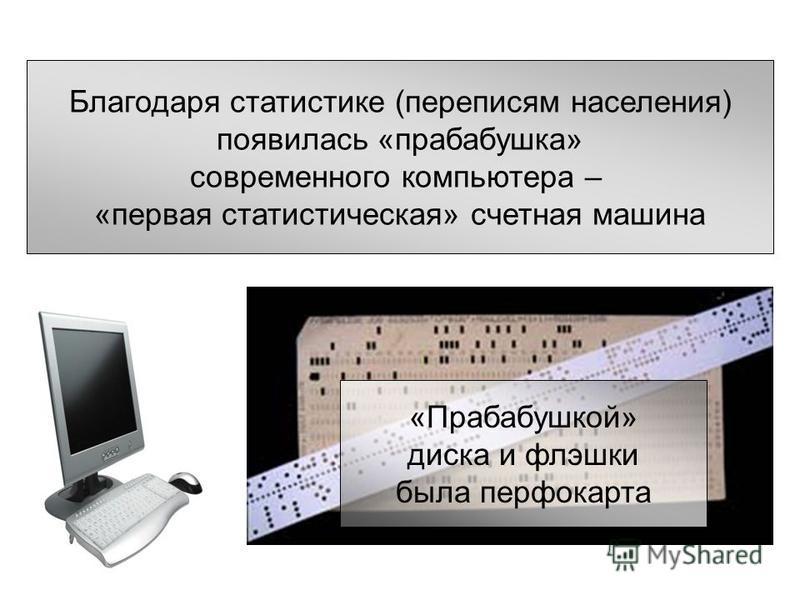 «Прабабушкой» диска и флешки была перфокарта Благодаря статистике (переписям населения) появилась «прабабушка» современного компьютера – «первая статистическая» счетная машина