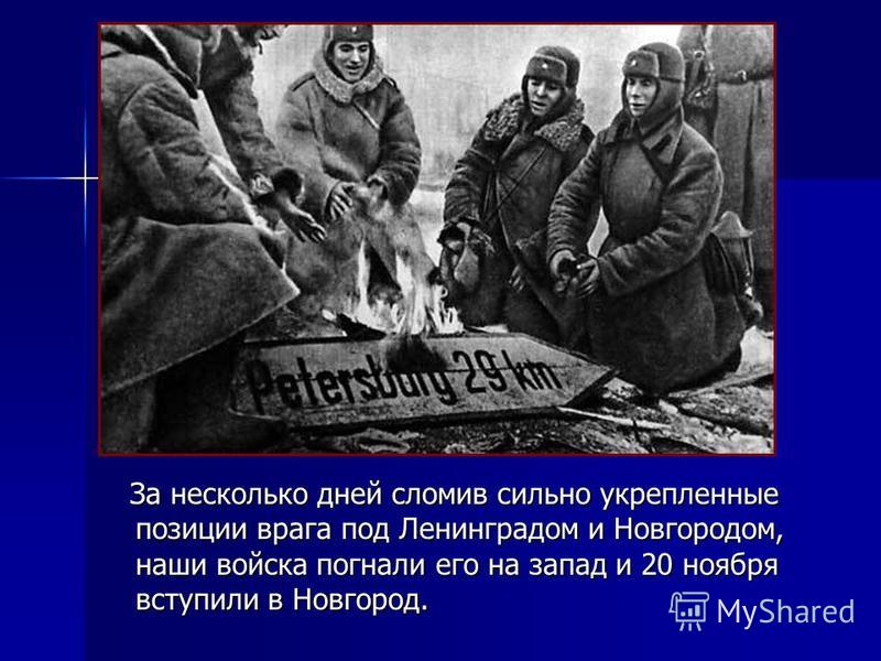 За несколько дней сломив сильно укрепленные позиции врага под Ленинградом и Новгородом, наши войска погнали его на запад и 20 ноября вступили в Новгород. За несколько дней сломив сильно укрепленные позиции врага под Ленинградом и Новгородом, наши вой