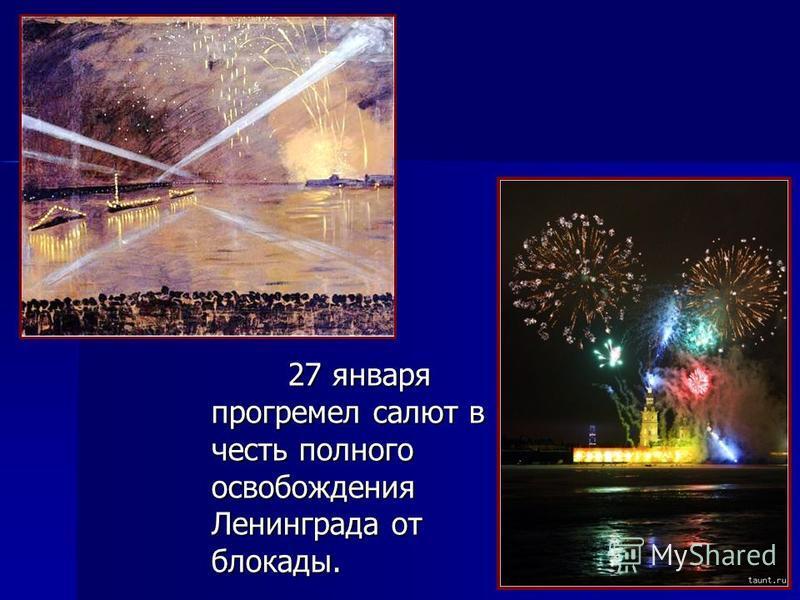 27 января прогремел салют в честь полного освобождения Ленинграда от блокады. 27 января прогремел салют в честь полного освобождения Ленинграда от блокады.