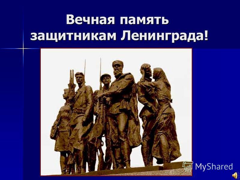 Вечная память защитникам Ленинграда! Вечная память защитникам Ленинграда!