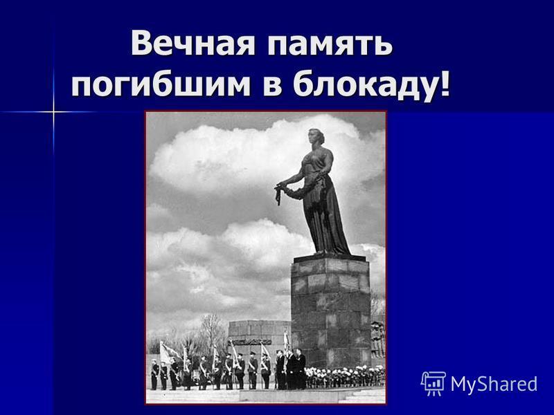 Вечная память погибшим в блокаду! Вечная память погибшим в блокаду!