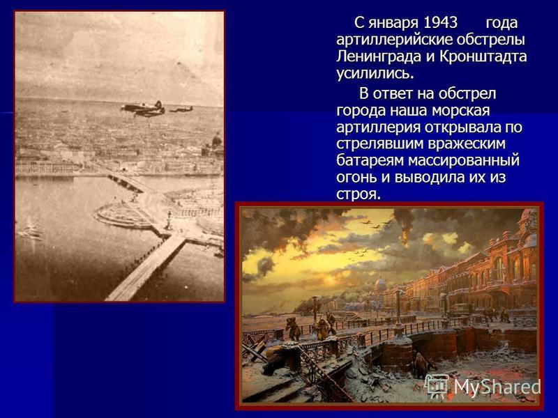 С января 1943 года артиллерийские обстрелы Ленинграда и Кронштадта усилились. С января 1943 года артиллерийские обстрелы Ленинграда и Кронштадта усилились. В ответ на обстрел города наша морская артиллерия открывала по стрелявшим вражеским батареям м