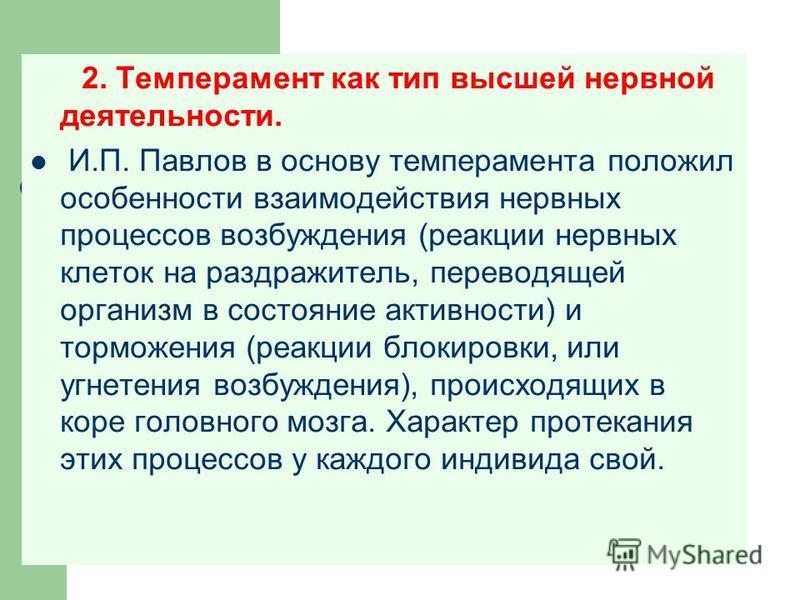 2. Темперамент как тип высшей нервной деятельности. И.П. Павлов в основу темперамента положил особенности взаимодействия нервных процессов возбуждения (реакции нервных клеток на раздражитель, переводящей организм в состояние активности) и торможения