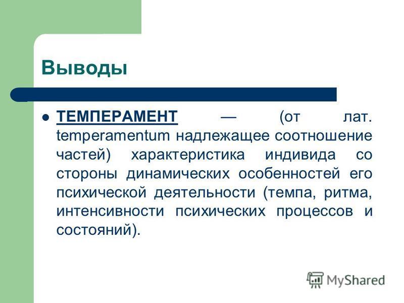 Выводы ТЕМПЕРАМЕНТ (от лат. temperamentum надлежащее соотношение частей) характеристика индивида со стороны динамических особенностей его психической деятельности (темпа, ритма, интенсивности психических процессов и состояний). ТЕМПЕРАМЕНТ