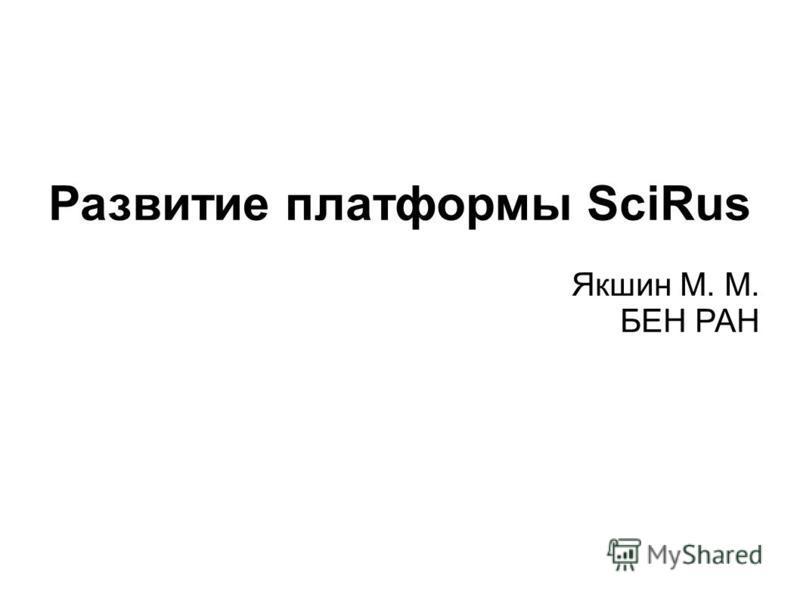 Развитие платформы SciRus Якшин М. М. БЕН РАН