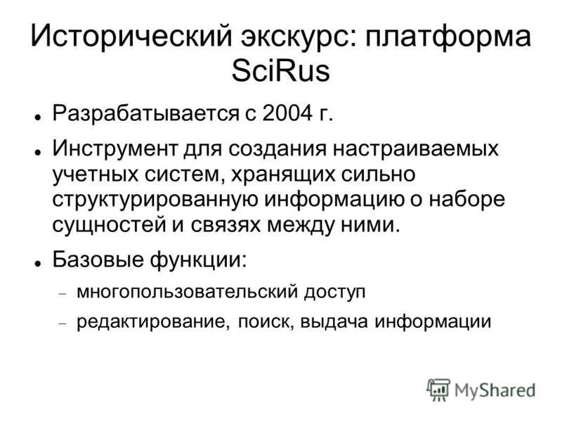 Исторический экскурс: платформа SciRus Разрабатывается с 2004 г. Инструмент для создания настраиваемых учетных систем, хранящих сильно структурированную информацию о наборе сущностей и связях между ними. Базовые функции: многопользовательский доступ