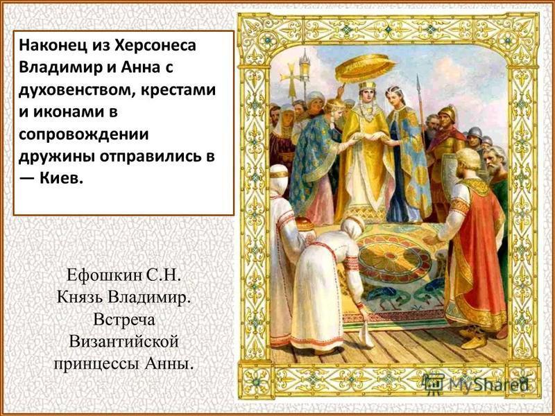 Наконец из Херсонеса Владимир и Анна с духовенством, крестами и иконами в сопровождении дружины отправились в Киев. Ефошкин С. Н. Князь Владимир. Встреча Византийской принцессы Анны.