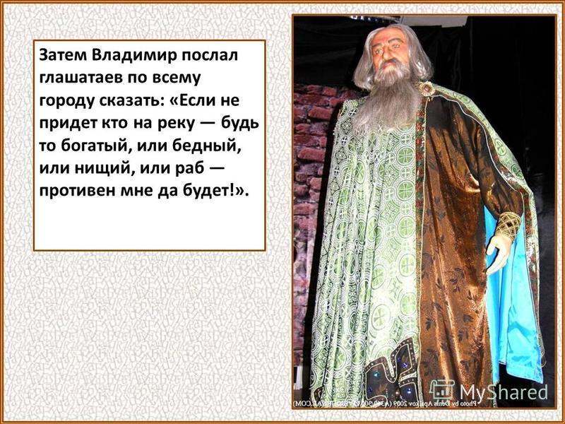 Затем Владимир послал глашатаев по всему городу сказать: «Если не придет кто на реку будь то богатый, или бедный, или нищий, или раб противен мне да будет!».