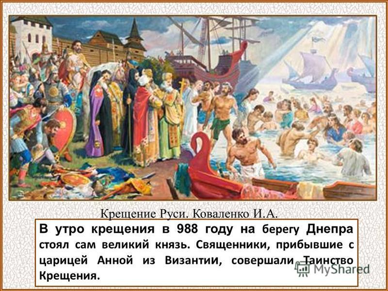 В утро крещения в 988 году на берегу Днепра стоял сам великий князь. Священники, прибывшие с царицей Анной из Византи и, совершали Таинство Крещения. Крещение Руси. Коваленко И. А.