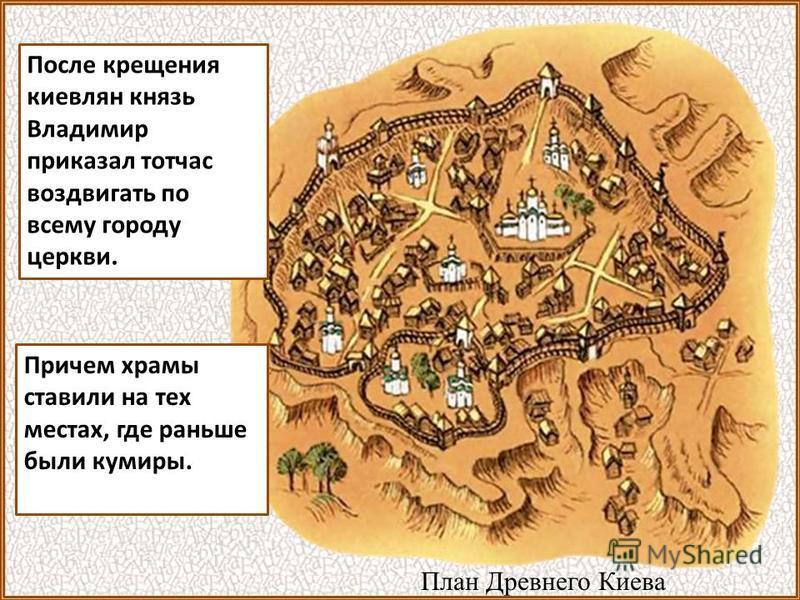После крещения киевлян князь Владимир приказал тотчас воздвигать по всему городу церкви. Причем храмы ставили на тех местах, где раньше были кумиры. План Древнего Киева