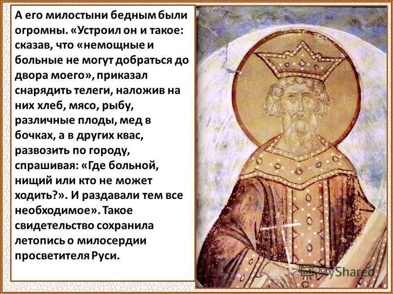 А его милостыни бедным были огромны. «Устроил он и такое: сказав, что «немощные и больные не могут добраться до двора моего», приказал снарядить телеги, наложив на них хлеб, мясо, рыбу, различные плоды, мед в бочках, а в других квас, развозить по гор