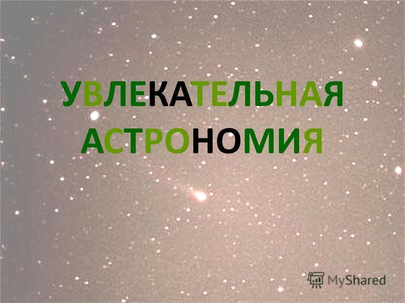 УВЛЕКАТЕЛЬНАЯ АСТРОНОМИЯ Увлекательная астрономия.