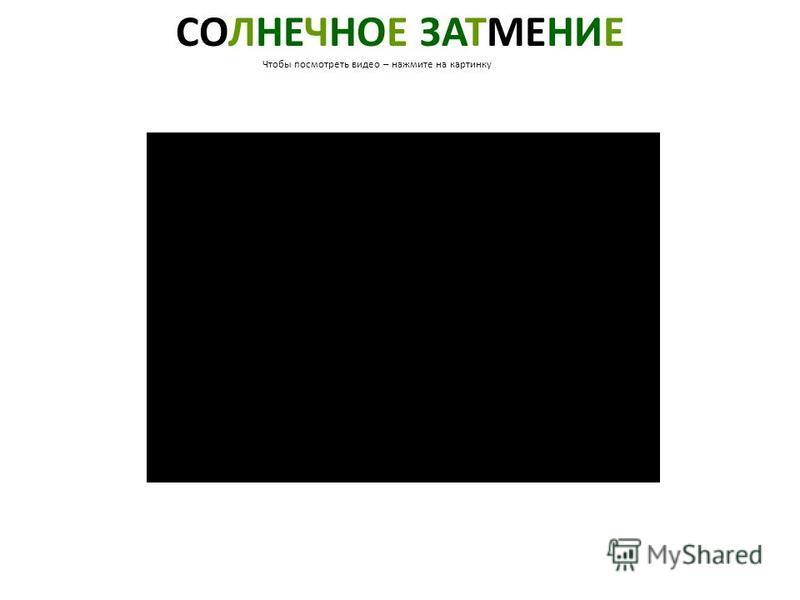 СОЛНЕЧНОЕ ЗАТМЕНИЕ Чтобы посмотреть видео – нажмите на картинку Солнечное затмение. Чтобы посмотреть видео – нажмите на картинку.
