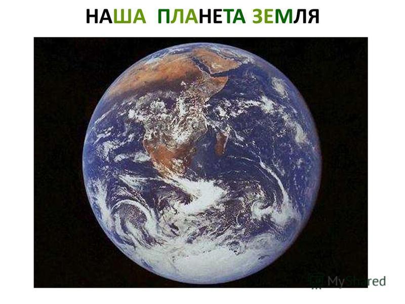 НАША ПЛАНЕТА ЗЕМЛЯ Наша планета земля.