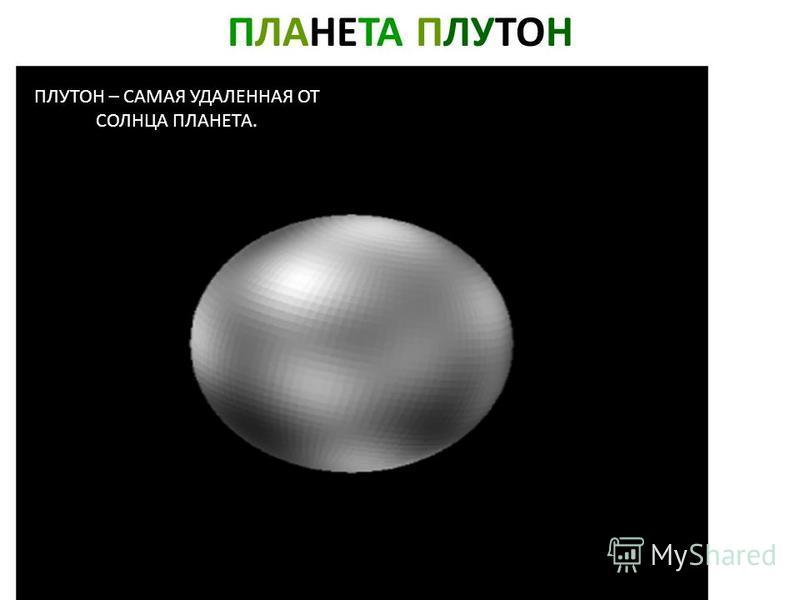 ПЛАНЕТА ПЛУТОН ПЛУТОН – САМАЯ УДАЛЕННАЯ ОТ СОЛНЦА ПЛАНЕТА. Планета плутон. Плутон – самая удаленная от солнца планета.