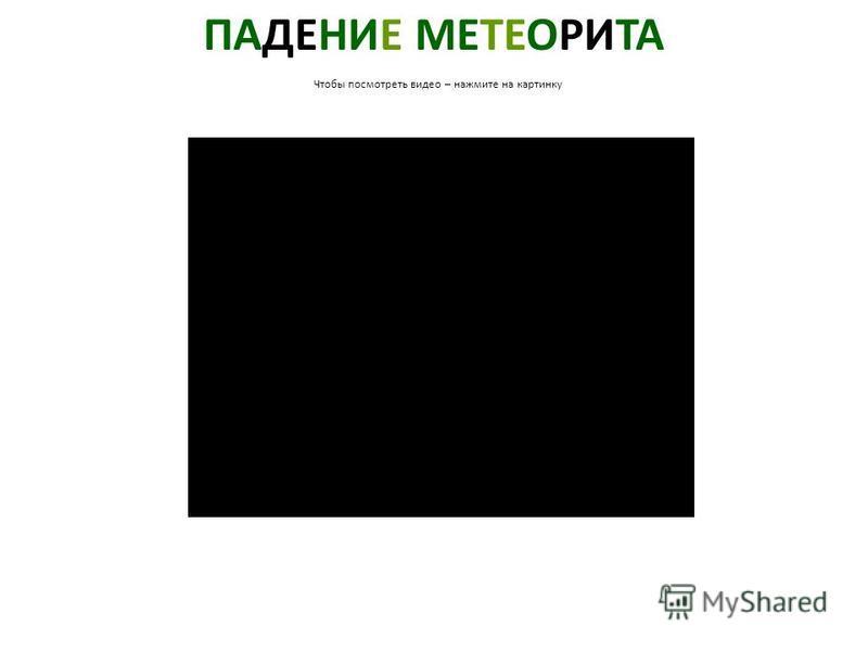 ПАДЕНИЕ МЕТЕОРИТА Чтобы посмотреть видео – нажмите на картинку Падение метеорита. Чтобы посмотреть видео – нажмите на картинку.