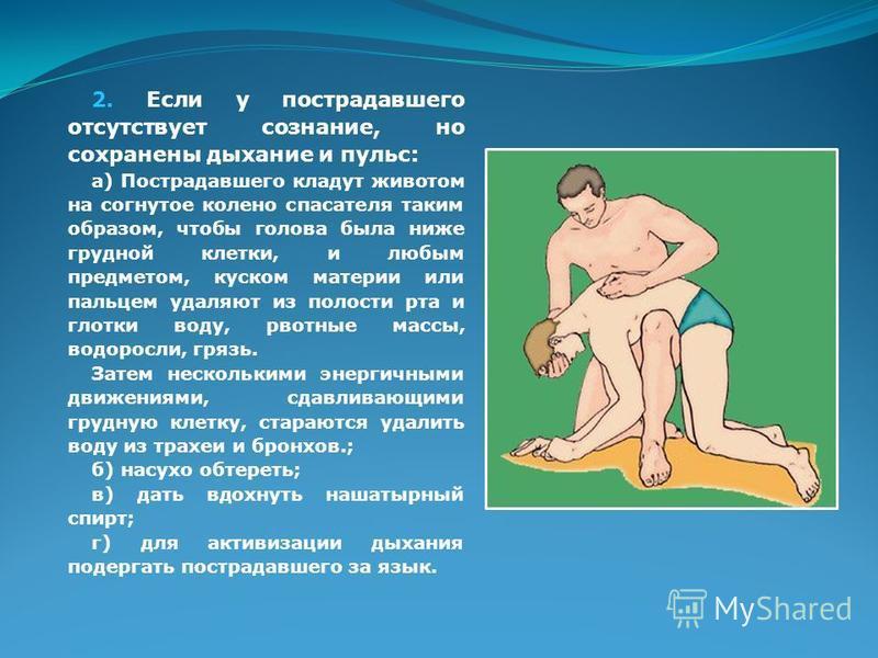 2. Если у пострадавшего отсутствует сознание, но сохранены дыхание и пульс: а) Пострадавшего кладут животом на согнутое колено спасателя таким образом, чтобы голова была ниже грудной клетки, и любым предметом, куском материи или пальцем удаляют из по