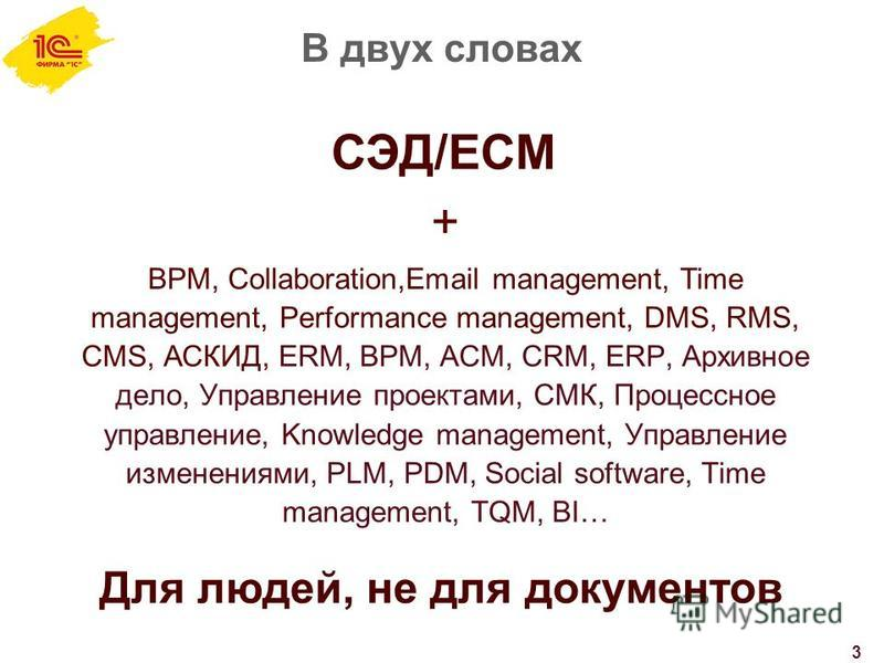 В двух словах 3 СЭД/ECM + BPM, Collaboration,Email management, Time management, Performance management, DMS, RMS, CMS, АСКИД, ERM, BPM, ACM, CRM, ERP, Архивное дело, Управление проектами, СМК, Процессное управление, Knowledge management, Управление и