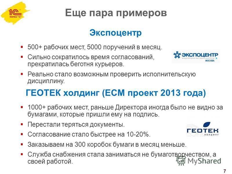 Еще пара примеров 7 Экспоцентр 500+ рабочих мест, 5000 поручений в месяц. Сильно сократилось время согласований, прекратилась беготня курьеров. Реально стало возможным проверить исполнительскую дисциплину. ГЕОТЕК холдинг (ECM проект 2013 года) 1000+