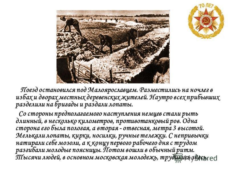 Поезд остановился под Малоярославцем. Разместились на ночлег в избах и дворах местных деревенских жителей. Наутро всех прибывших разделили на бригады и раздали лопаты. Со стороны предполагаемого наступления немцев стали рыть длинный, в несколько кило