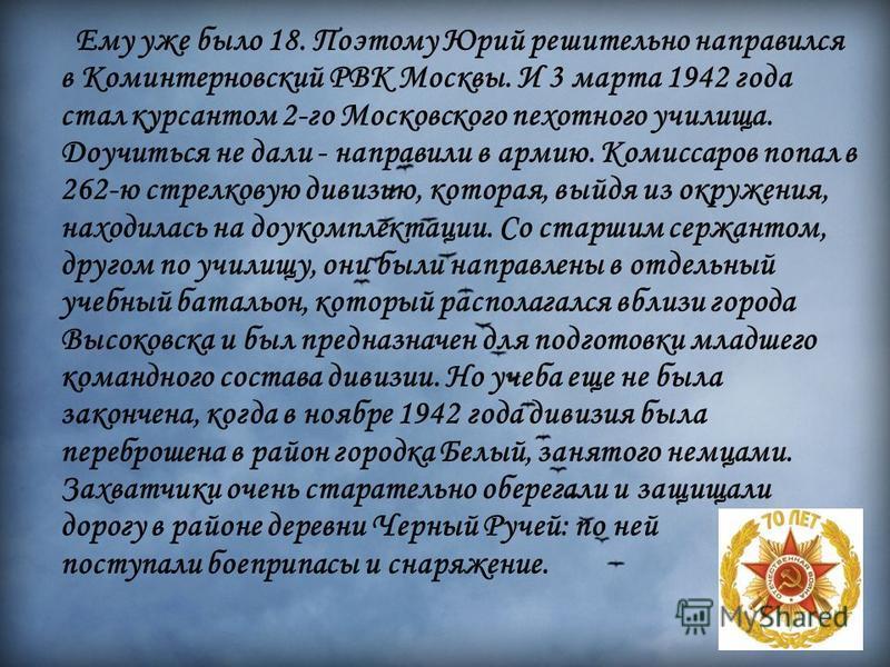 Ему уже было 18. Поэтому Юрий решительно направился в Коминтерновский РВК Москвы. И 3 марта 1942 года стал курсантом 2-го Московского пехотного училища. Доучиться не дали - направили в армию. Комиссаров попал в 262-ю стрелковую дивизию, которая, выйд