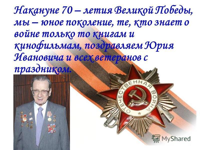 Накануне 70 – летия Великой Победы, мы – юное поколение, те, кто знает о войне только то книгам и кинофильмам, поздравляем Юрия Ивановича и всех ветеранов с праздником.