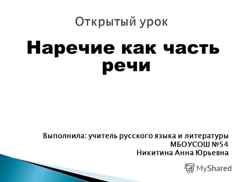 Наречие как часть речи Выполнила: учитель русского языка и литературы МБОУСОШ 54 Никитина Анна Юрьевна