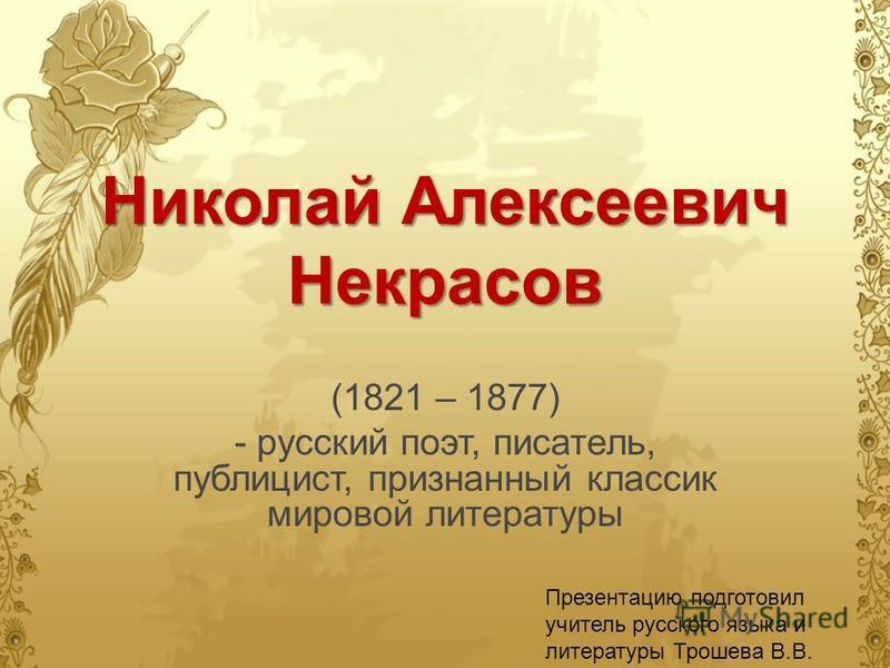 Николай Алексеевич Некрасов (1821 – 1877) - русский поэт, писатель, публицист, признанный классик мировой литературы Презентацию подготовил учитель русского языка и литературы Трошева В.В.