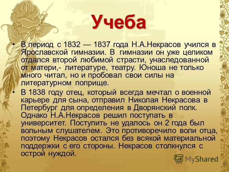 Учеба В период с 1832 1837 года Н.А.Некрасов учился в Ярославской гимназии. В гимназии он уже целиком отдался второй любимой страсти, унаследованной от матери,- литературе, театру. Юноша не только много читал, но и пробовал свои силы на литературном