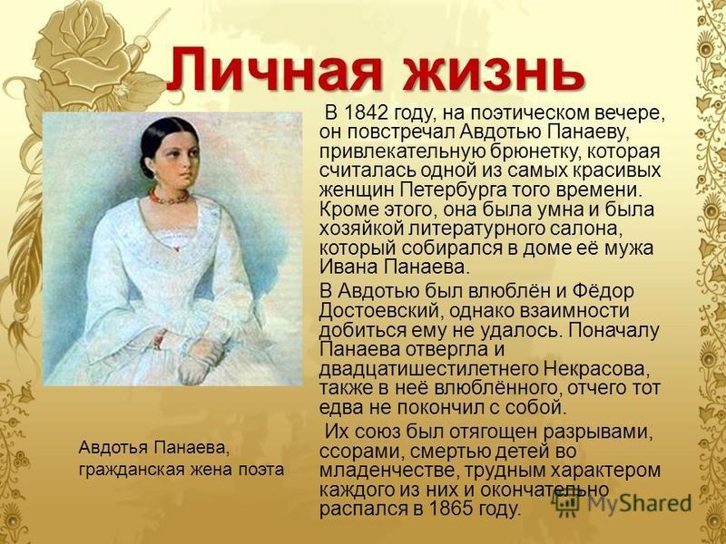 Личная жизнь В 1842 году, на поэтическом вечере, он повстречал Авдотью Панаеву, привлекательную брюнетку, которая считалась одной из самых красивых женщин Петербурга того времени. Кроме этого, она была умна и была хозяйкой литературного салона, котор
